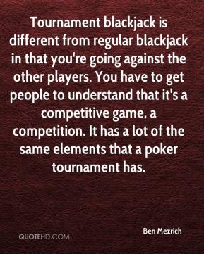 Ben Mezrich - Tournament blackjack is different from regular blackjack in that you're going against the other players. You have to get people to understand that it's a competitive game, a competition. It has a lot of the same elements that a poker tournament has.