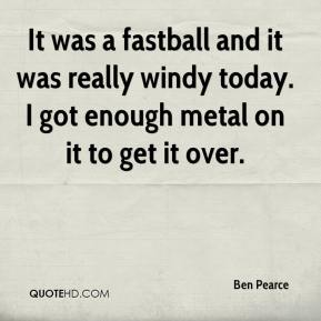 Ben Pearce - It was a fastball and it was really windy today. I got enough metal on it to get it over.