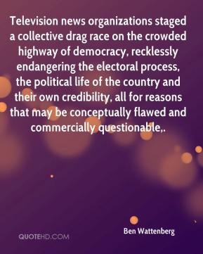 Ben Wattenberg - Television news organizations staged a collective drag race on the crowded highway of democracy, recklessly endangering the electoral process, the political life of the country and their own credibility, all for reasons that may be conceptually flawed and commercially questionable.