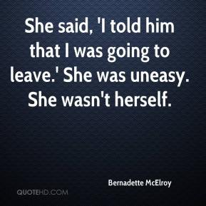 Bernadette McElroy - She said, 'I told him that I was going to leave.' She was uneasy. She wasn't herself.