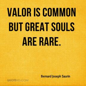 Bernard Joseph Saurin - Valor is common but great souls are rare.