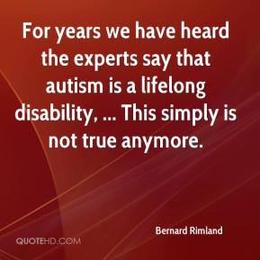 Bernard Rimland - For years we have heard the experts say that autism is a lifelong disability, ... This simply is not true anymore.