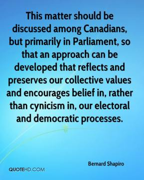 Bernard Shapiro - This matter should be discussed among Canadians, but primarily in Parliament, so that an approach can be developed that reflects and preserves our collective values and encourages belief in, rather than cynicism in, our electoral and democratic processes.