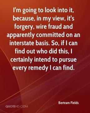 Bertram Fields - I'm going to look into it, because, in my view, it's forgery, wire fraud and apparently committed on an interstate basis. So, if I can find out who did this, I certainly intend to pursue every remedy I can find.