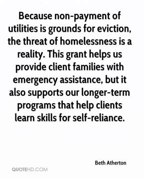 Beth Atherton - Because non-payment of utilities is grounds for eviction, the threat of homelessness is a reality. This grant helps us provide client families with emergency assistance, but it also supports our longer-term programs that help clients learn skills for self-reliance.