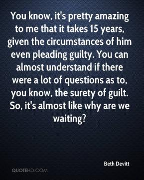 Beth Devitt - You know, it's pretty amazing to me that it takes 15 years, given the circumstances of him even pleading guilty. You can almost understand if there were a lot of questions as to, you know, the surety of guilt. So, it's almost like why are we waiting?