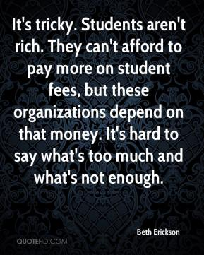 Beth Erickson - It's tricky. Students aren't rich. They can't afford to pay more on student fees, but these organizations depend on that money. It's hard to say what's too much and what's not enough.
