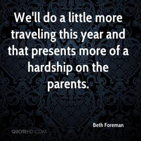 Beth Foreman - We'll do a little more traveling this year and that presents more of a hardship on the parents.