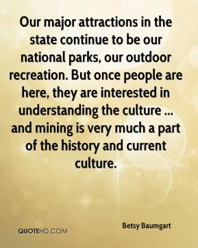 Betsy Baumgart - Our major attractions in the state continue to be our national parks, our outdoor recreation. But once people are here, they are interested in understanding the culture ... and mining is very much a part of the history and current culture.