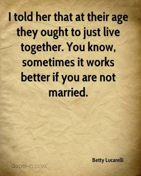 Betty Lucarelli - I told her that at their age they ought to just live together. You know, sometimes it works better if you are not married.