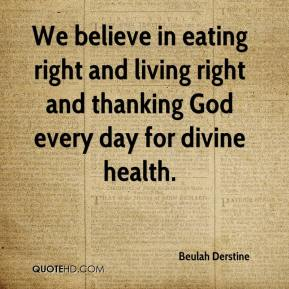 We believe in eating right and living right and thanking God every day for divine health.