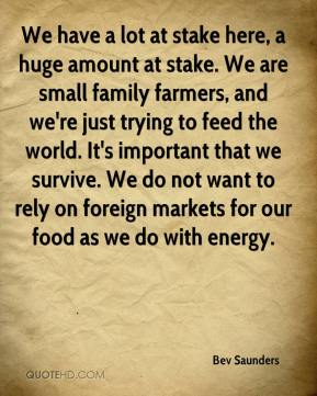 We have a lot at stake here, a huge amount at stake. We are small family farmers, and we're just trying to feed the world. It's important that we survive. We do not want to rely on foreign markets for our food as we do with energy.