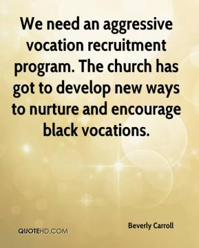 Beverly Carroll - We need an aggressive vocation recruitment program. The church has got to develop new ways to nurture and encourage black vocations.