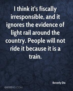 Beverly Dix - I think it's fiscally irresponsible, and it ignores the evidence of light rail around the country. People will not ride it because it is a train.