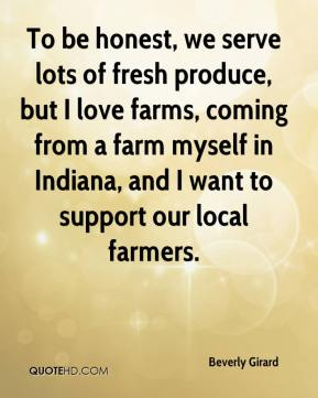 Beverly Girard - To be honest, we serve lots of fresh produce, but I love farms, coming from a farm myself in Indiana, and I want to support our local farmers.