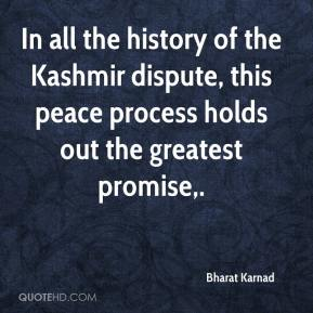 Bharat Karnad - In all the history of the Kashmir dispute, this peace process holds out the greatest promise.