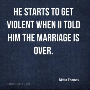 Biafra Thomas - He starts to get violent when Ii told him the marriage is over.