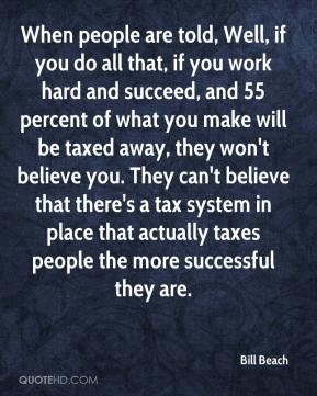 Bill Beach - When people are told, Well, if you do all that, if you work hard and succeed, and 55 percent of what you make will be taxed away, they won't believe you. They can't believe that there's a tax system in place that actually taxes people the more successful they are.