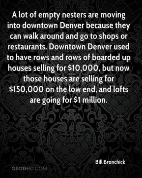 A lot of empty nesters are moving into downtown Denver because they can walk around and go to shops or restaurants. Downtown Denver used to have rows and rows of boarded up houses selling for $10,000, but now those houses are selling for $150,000 on the low end, and lofts are going for $1 million.