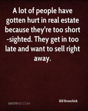 Bill Bronchick - A lot of people have gotten hurt in real estate because they're too short-sighted. They get in too late and want to sell right away.