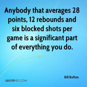Bill Bufton - Anybody that averages 28 points, 12 rebounds and six blocked shots per game is a significant part of everything you do.