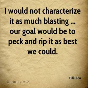Bill Dion - I would not characterize it as much blasting ... our goal would be to peck and rip it as best we could.