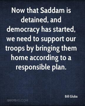Now that Saddam is detained, and democracy has started, we need to support our troops by bringing them home according to a responsible plan.