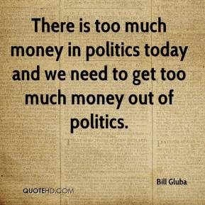 Bill Gluba - There is too much money in politics today and we need to get too much money out of politics.