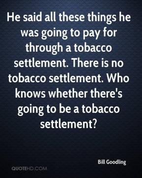 Bill Goodling - He said all these things he was going to pay for through a tobacco settlement. There is no tobacco settlement. Who knows whether there's going to be a tobacco settlement?