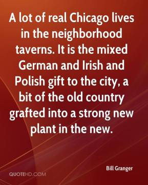 Bill Granger - A lot of real Chicago lives in the neighborhood taverns. It is the mixed German and Irish and Polish gift to the city, a bit of the old country grafted into a strong new plant in the new.