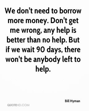 Bill Hyman - We don't need to borrow more money. Don't get me wrong, any help is better than no help. But if we wait 90 days, there won't be anybody left to help.
