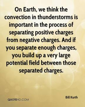 Bill Kurth - On Earth, we think the convection in thunderstorms is important in the process of separating positive charges from negative charges. And if you separate enough charges, you build up a very large potential field between those separated charges.