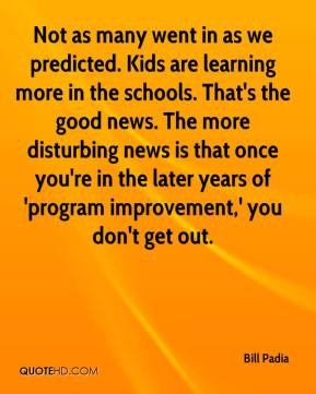 Bill Padia - Not as many went in as we predicted. Kids are learning more in the schools. That's the good news. The more disturbing news is that once you're in the later years of 'program improvement,' you don't get out.