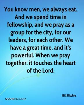 Bill Ritchie - You know men, we always eat. And we spend time in fellowship, and we pray as a group for the city, for our leaders, for each other. We have a great time, and it's powerful. When we pray together, it touches the heart of the Lord.