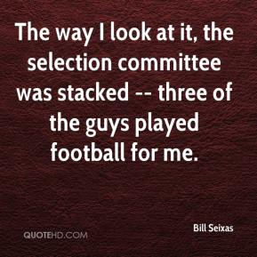Bill Seixas - The way I look at it, the selection committee was stacked -- three of the guys played football for me.