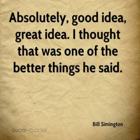 Bill Simington - Absolutely, good idea, great idea. I thought that was one of the better things he said.