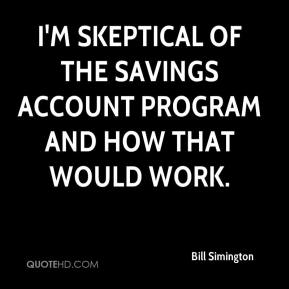 Bill Simington - I'm skeptical of the savings account program and how that would work.