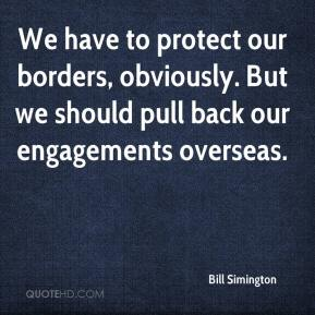 Bill Simington - We have to protect our borders, obviously. But we should pull back our engagements overseas.
