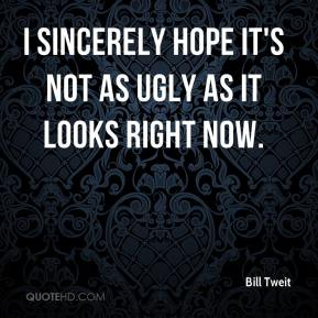 Bill Tweit - I sincerely hope it's not as ugly as it looks right now.