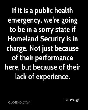 Bill Waugh - If it is a public health emergency, we're going to be in a sorry state if Homeland Security is in charge. Not just because of their performance here, but because of their lack of experience.