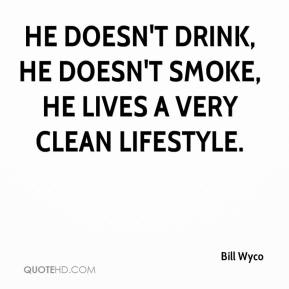 He doesn't drink, he doesn't smoke, he lives a very clean lifestyle.
