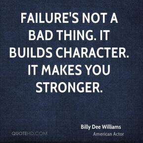 Billy Dee Williams - Failure's not a bad thing. It builds character. It makes you stronger.