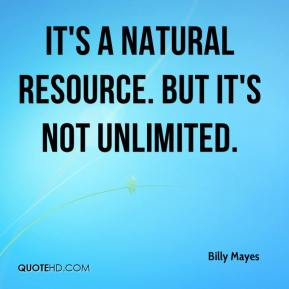 Billy Mayes - It's a natural resource. But it's not unlimited.