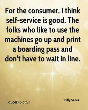 Billy Sanez - For the consumer, I think self-service is good. The folks who like to use the machines go up and print a boarding pass and don't have to wait in line.