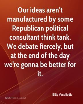 Our ideas aren't manufactured by some Republican political consultant think tank. We debate fiercely, but at the end of the day we're gonna be better for it.
