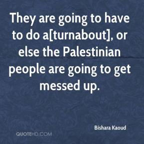 Bishara Kaoud - They are going to have to do a[turnabout], or else the Palestinian people are going to get messed up.