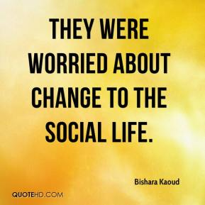 Bishara Kaoud - They were worried about change to the social life.