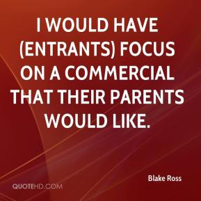 Blake Ross - I would have (entrants) focus on a commercial that their parents would like.