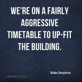 Blake Strayhorn - We're on a fairly aggressive timetable to up-fit the building.