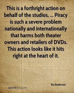 Bo Andersen - This is a forthright action on behalf of the studios, ... Piracy is such a severe problem nationally and internationally that harms both theater owners and retailers of DVDs. This action looks like it hits right at the heart of it.